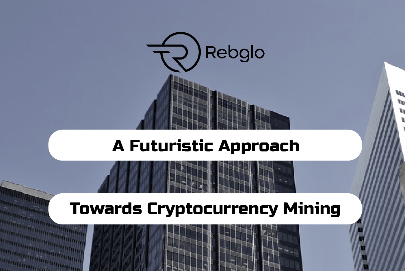 REBGLO - A Futuristic Approach Towards Cryptocurrency Mining