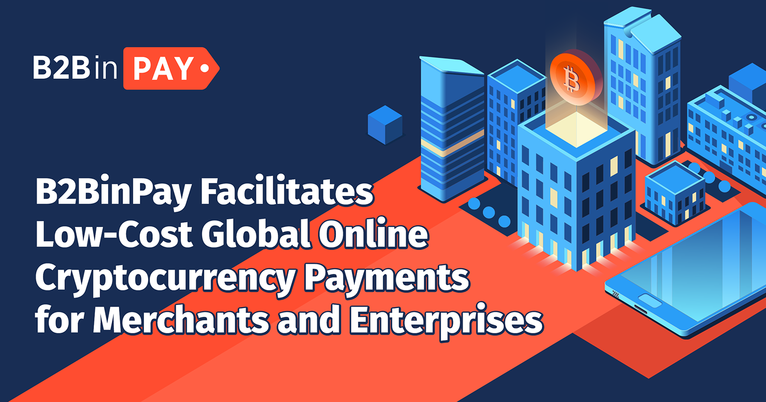 B2BinPay Facilitates Low-Cost Global Online Cryptocurrency Payments for Merchants and Enterprises