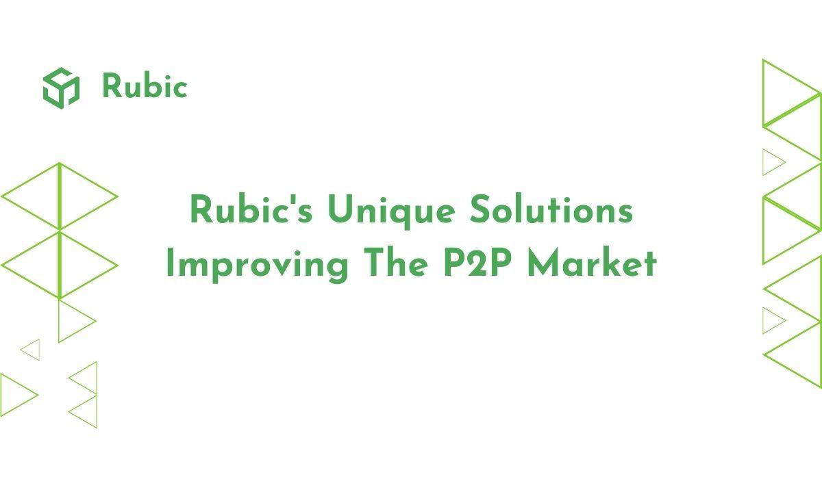 Rubic's Unique Solutions Improving The P2P Market